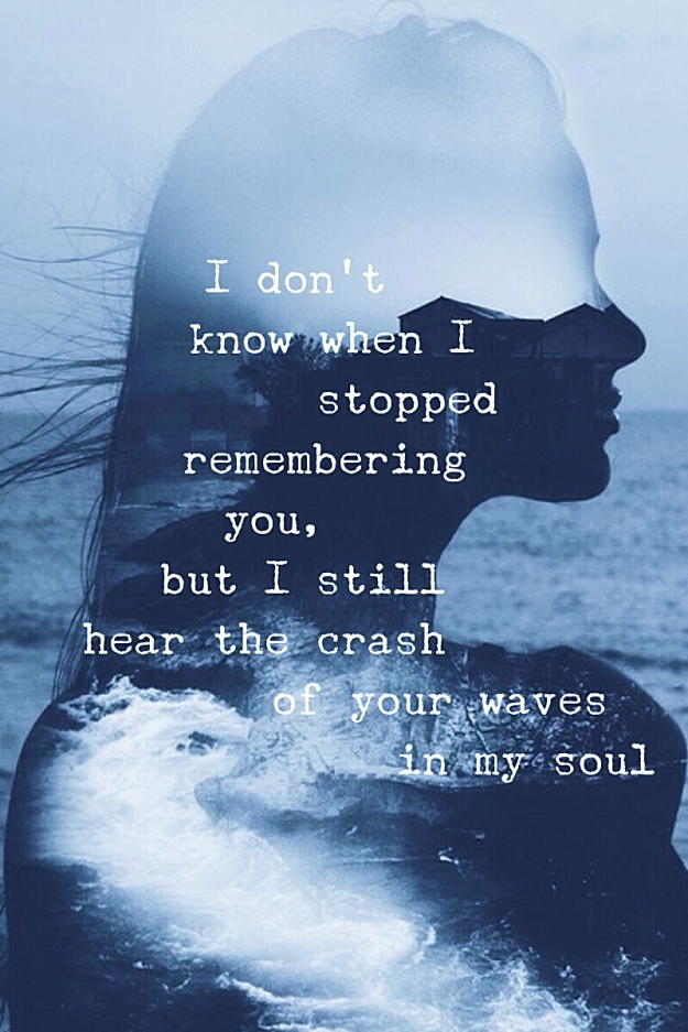 i-don-sharp39-t-know-when-i-stopped-remembering-you-but-i-still-hear-the-crash-of-your-waves-in-my-soul..jpg