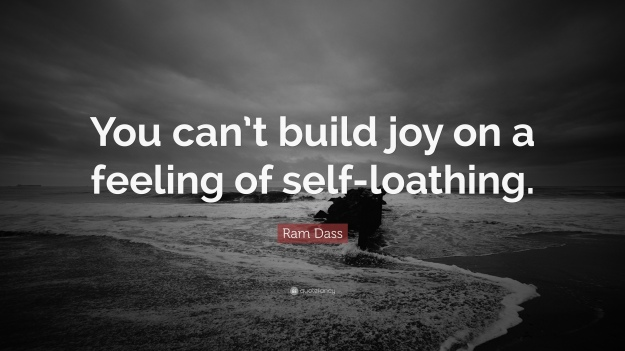 52814-Ram-Dass-Quote-You-can-t-build-joy-on-a-feeling-of-self-loathing