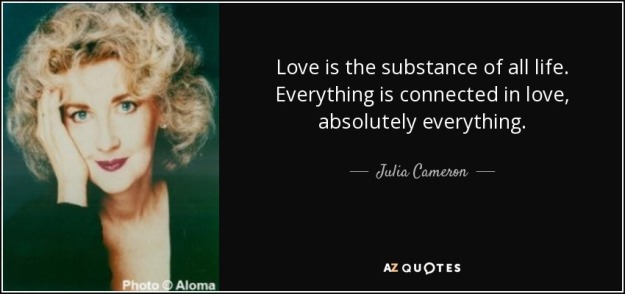 quote-love-is-the-substance-of-all-life-everything-is-connected-in-love-absolutely-everything-julia-cameron-4-59-09