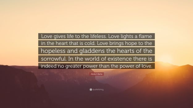 2789824-Abdu-l-Bah-Quote-Love-gives-life-to-the-lifeless-Love-lights-a.jpg
