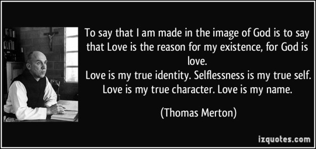 quote-to-say-that-i-am-made-in-the-image-of-god-is-to-say-that-love-is-the-reason-for-my-existence-for-thomas-merton-252806