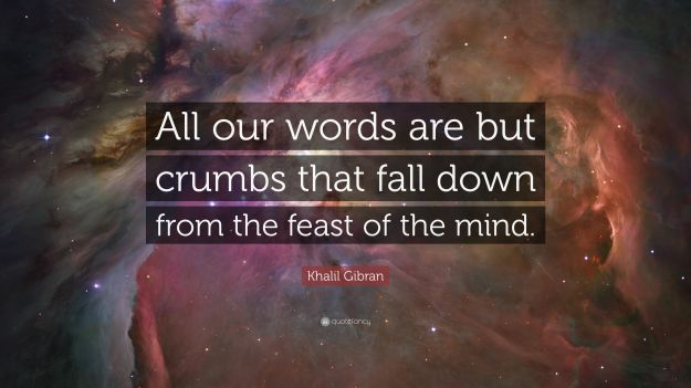 5141035-Khalil-Gibran-Quote-All-our-words-are-but-crumbs-that-fall-down
