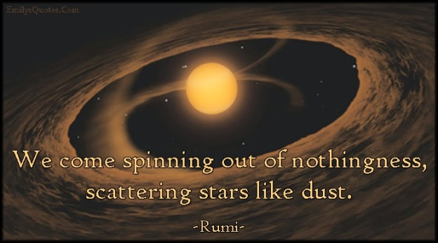 EmilysQuotes.Com+-+spinning,+nothingness,+scattering,+stars,+dust,+amazing,+great,+inspirational,+wisdom,+Rumi