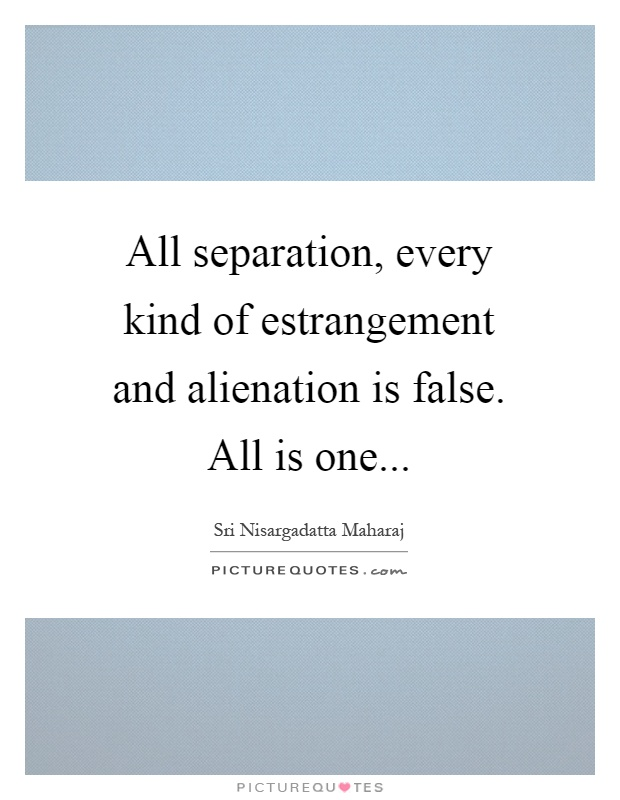 all-separation-every-kind-of-estrangement-and-alienation-is-false-all-is-one-quote-1