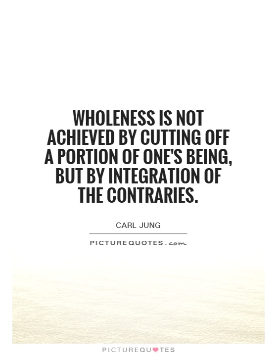 wholeness-is-not-achieved-by-cutting-off-a-portion-of-ones-being-but-by-integration-of-the-quote-1