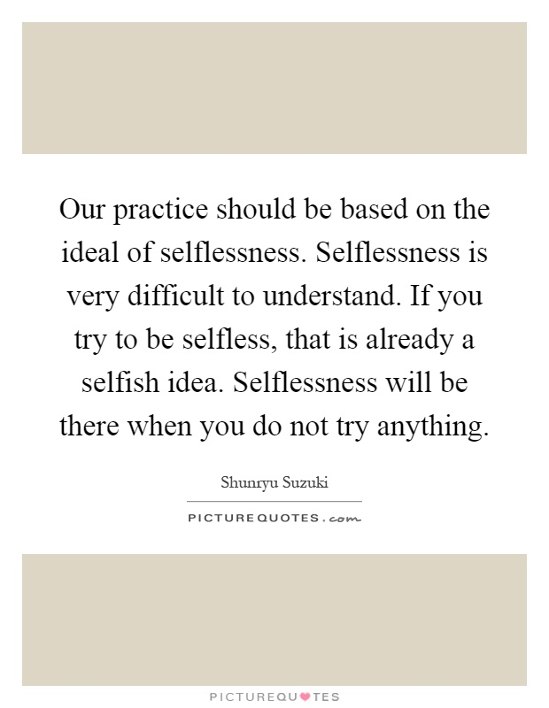 our-practice-should-be-based-on-the-ideal-of-selflessness-selflessness-is-very-difficult-to-quote-1