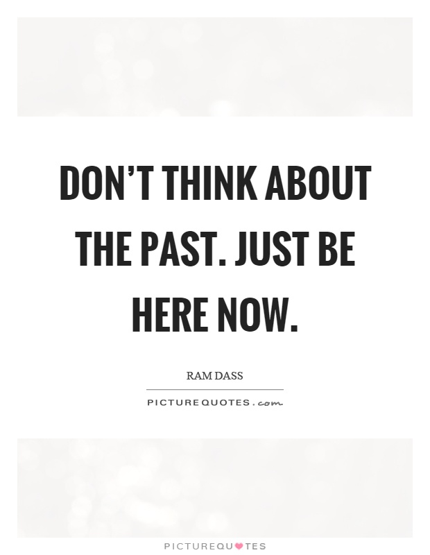 dont-think-about-the-past-just-be-here-now-quote-1