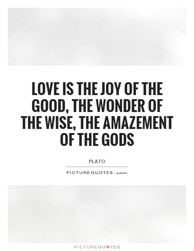 love-is-the-joy-of-the-good-the-wonder-of-the-wise-the-amazement-of-the-gods-quote-1