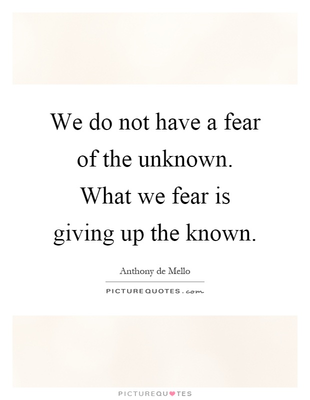 we-do-not-have-a-fear-of-the-unknown-what-we-fear-is-giving-up-the-known-quote-1.jpg