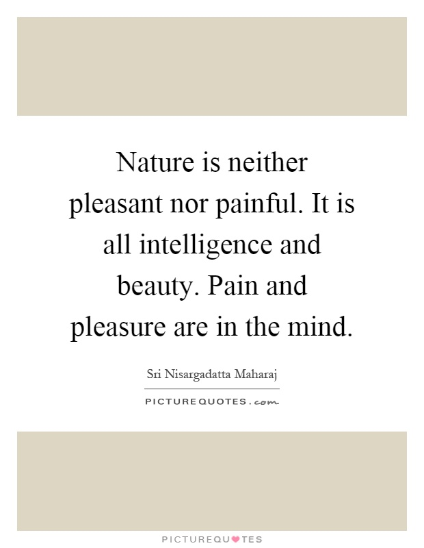 nature-is-neither-pleasant-nor-painful-it-is-all-intelligence-and-beauty-pain-and-pleasure-are-in-quote-1