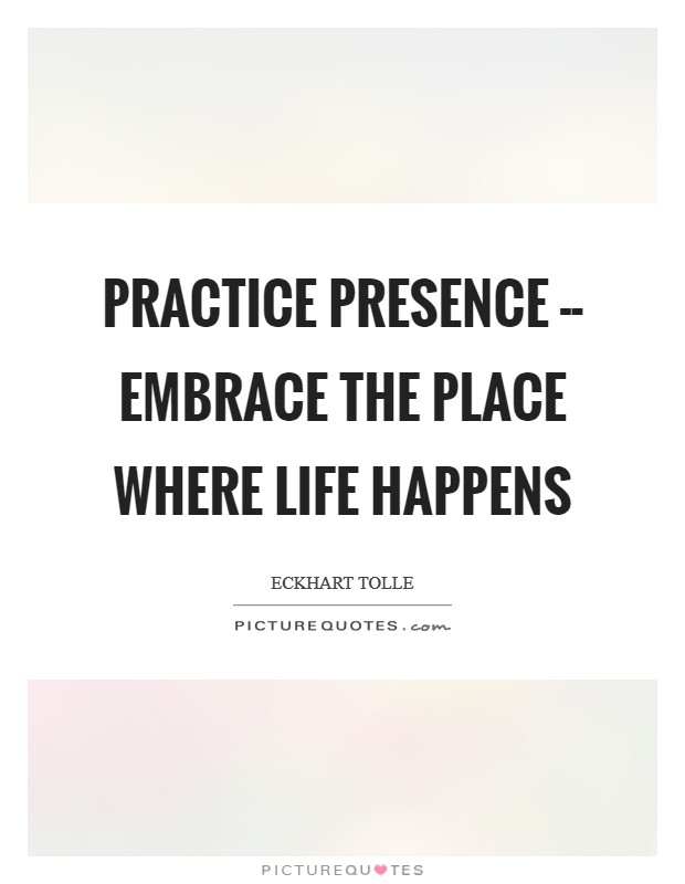 practice-presence-embrace-the-place-where-life-happens-quote-1