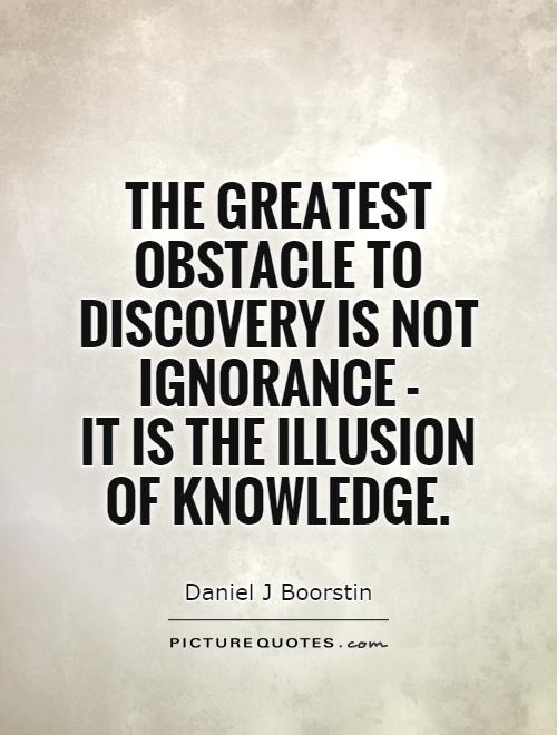 The-greatest-obstacle-to-discovery-is-not-ignorance-it-is-the-illusion-of-knowledge-Daniel-J-Boorstin