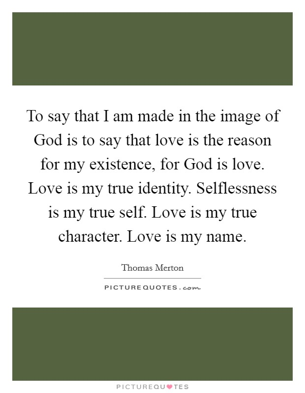 to-say-that-i-am-made-in-the-image-of-god-is-to-say-that-love-is-the-reason-for-my-existence-for-quote-1