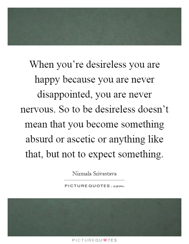 when-youre-desireless-you-are-happy-because-you-are-never-disappointed-you-are-never-nervous-so-to-quote-1