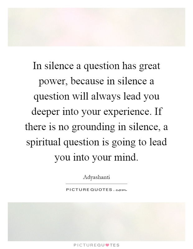 in-silence-a-question-has-great-power-because-in-silence-a-question-will-always-lead-you-deeper-quote-1.jpg