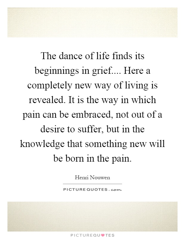 the-dance-of-life-finds-its-beginnings-in-grief-here-a-completely-new-way-of-living-is-revealed-it-quote-1