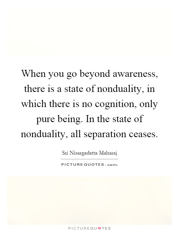 when-you-go-beyond-awareness-there-is-a-state-of-nonduality-in-which-there-is-no-cognition-only-quote-1
