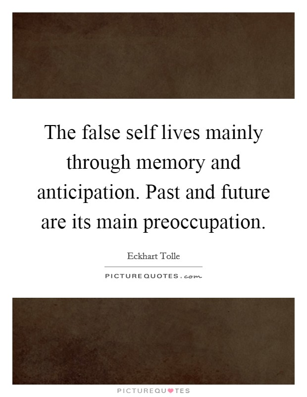 the-false-self-lives-mainly-through-memory-and-anticipation-past-and-future-are-its-main-quote-1.jpg