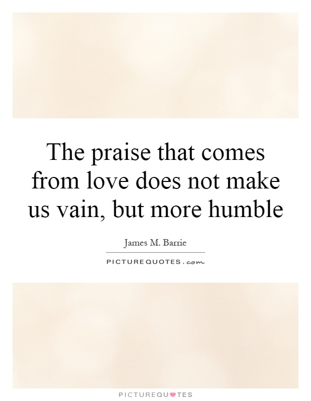 the-praise-that-comes-from-love-does-not-make-us-vain-but-more-humble-quote-1.jpg
