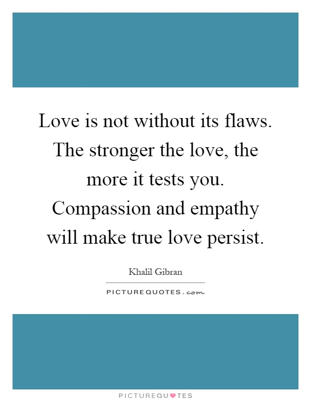 love-is-not-without-its-flaws-the-stronger-the-love-the-more-it-tests-you-compassion-and-empathy-quote-1