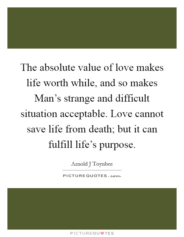 the-absolute-value-of-love-makes-life-worth-while-and-so-makes-mans-strange-and-difficult-situation-quote-1