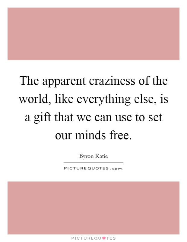 the-apparent-craziness-of-the-world-like-everything-else-is-a-gift-that-we-can-use-to-set-our-minds-quote-1
