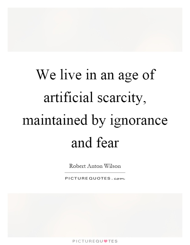 we-live-in-an-age-of-artificial-scarcity-maintained-by-ignorance-and-fear-quote-1