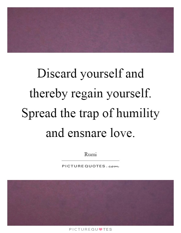 discard-yourself-and-thereby-regain-yourself-spread-the-trap-of-humility-and-ensnare-love-quote-1