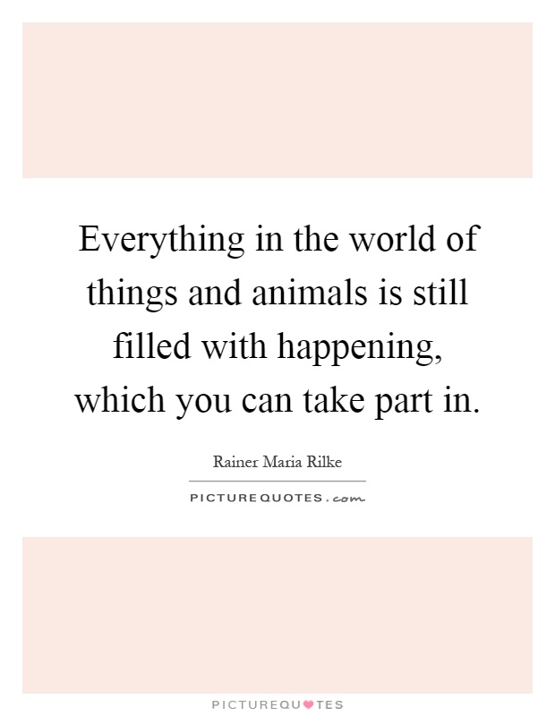 everything-in-the-world-of-things-and-animals-is-still-filled-with-happening-which-you-can-take-quote-1