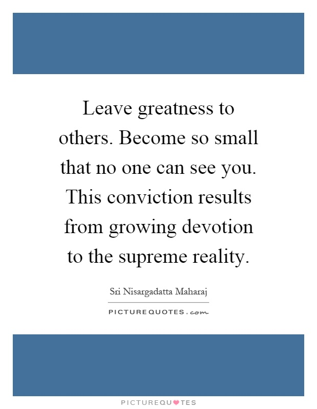 leave-greatness-to-others-become-so-small-that-no-one-can-see-you-this-conviction-results-from-quote-1.jpg