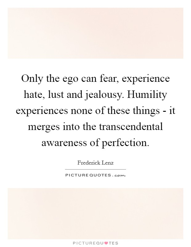 only-the-ego-can-fear-experience-hate-lust-and-jealousy-humility-experiences-none-of-these-things-quote-1