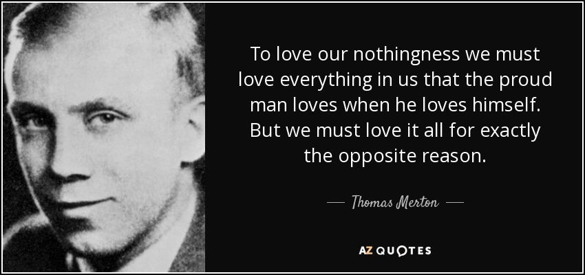 quote-to-love-our-nothingness-we-must-love-everything-in-us-that-the-proud-man-loves-when-thomas-merton-146-71-78.jpg
