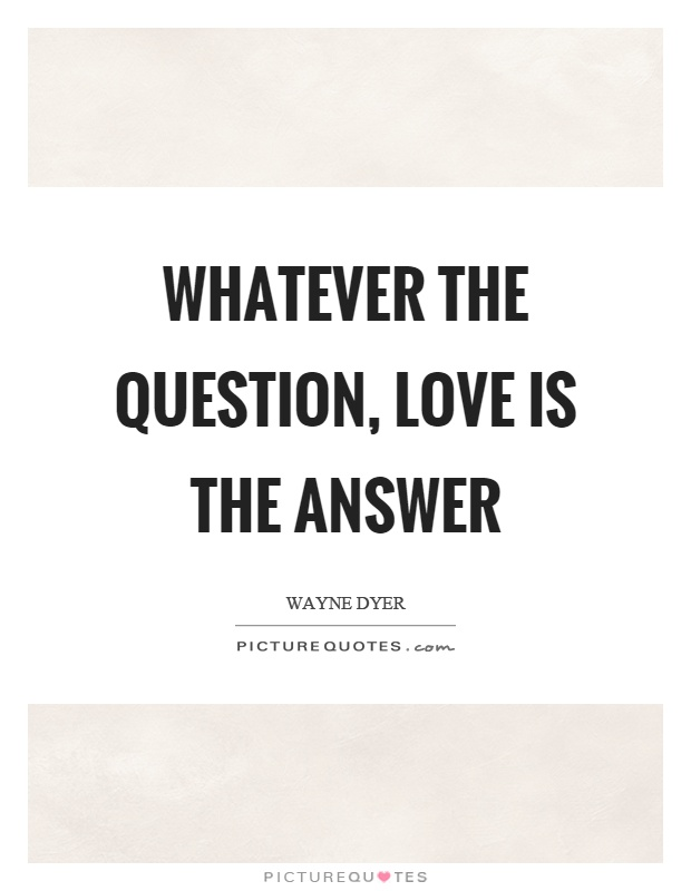 whatever-the-question-love-is-the-answer-quote-1.jpg