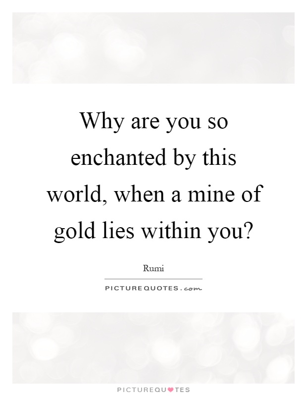 why-are-you-so-enchanted-by-this-world-when-a-mine-of-gold-lies-within-you-quote-1.jpg